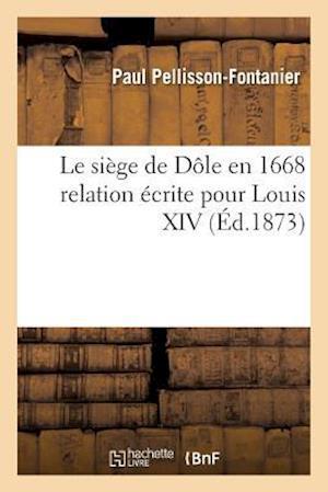 Bog, paperback Le Siege de Dole En 1668 Relation Ecrite Pour Louis XIV af Paul Pellisson-Fontanier