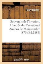 Souvenirs de L'Invasion. L'Entree Des Prussiens a Amiens, Le 28 Novembre 1870 = Souvenirs de L'Invasion. L'Entra(c)E Des Prussiens a Amiens, Le 28 Nov af Daussy