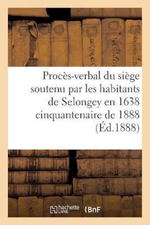 Bog, paperback Proces-Verbal Du Siege Soutenu Par Les Habitants de Selongey En 1638 Cinquantenaire de 1888
