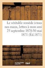 Le Véritable Remède À Tous Nos Maux, Lettres À Mon Ami 25 Septembre 1870-30 Mai 1871