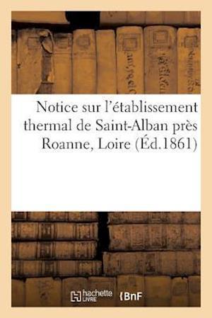 Bog, paperback Notice Sur L'Etablissement Thermal de Saint-Alban Pres Roanne Loire = Notice Sur L'A(c)Tablissement Thermal de Saint-Alban Pra]s Roanne Loire