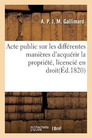 Bog, paperback Acte Public Sur Les Differentes Manieres D'Acquerir La Propriete, Licencie En Droit af A. P. J. M. Gallimard