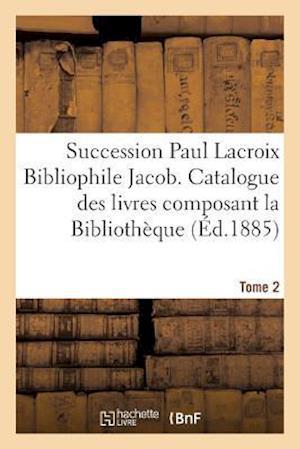 Bog, paperback Succession Paul LaCroix Bibliophile Jacob. Catalogue Des Livres Composant La Bibliotheque Tome 2