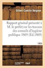 Rapport General Presente A M. Le Prefet Sur Les Travaux Des Conseils D'Hygiene Publique 1869 af Gilbert-Camille Bergeon