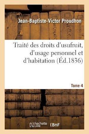 Bog, paperback Traite Des Droits D'Usufruit, D'Usage Personnel Et D'Habitation. Tome 4 af Jean-Baptiste-Victor Proudhon