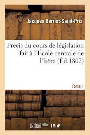 Précis Du Cours de Législation Fait À l'École Centrale de l'Isère Tome 1