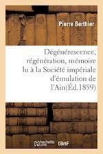 Degenerescence, Regeneration, Memoire Lu a la Societe Imperiale D'Emulation de L'Ain = Da(c)Ga(c)Na(c)Rescence, Ra(c)Ga(c)Na(c)Ration, Ma(c)Moire Lu a af Pierre Berthier