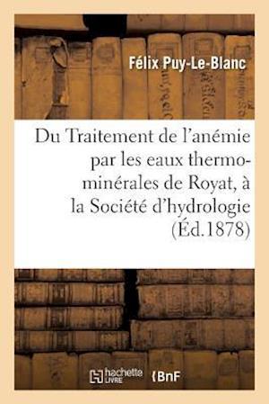 Bog, paperback Du Traitement de L'Anemie Par Les Eaux Thermo-Minerales de Royat Note Lue a la Societe D'Hydrologie af Felix Puy-Le-Blanc