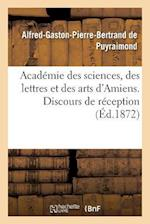 Academie Des Sciences, Des Lettres Et Des Arts D'Amiens. Discours de Reception 1872. = Acada(c)Mie Des Sciences, Des Lettres Et Des Arts D'Amiens. Dis af Puyraimond
