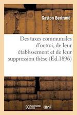 Des Taxes Communales D'Octroi, de Leur Etablissement Et de Leur Suppression These = Des Taxes Communales D'Octroi, de Leur A(c)Tablissement Et de Leur af Bertrand