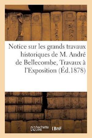 Bog, paperback Notice Sur Les Grands Travaux Historiques de M. Andre de Bellecombe, Travaux Admis A L'Exposition