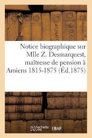 Notice Biographique Sur Mlle Z. Desmarquest, Maîtresse de Pension À Amiens 1815-1875
