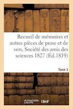 Recueil de Memoires Et Autres Pieces de Prose Et de Vers, Societe Des Amis Des Sciences 1827 Tome 3 af Pontier