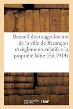 Recueil Des Usages Locaux de La Ville de Besancon Et Des Reglements Relatifs a la Propriete Batie