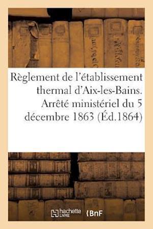 Bog, paperback Reglement de L'Etablissement Thermal D'Aix-Les-Bains. Arrete Ministeriel Du 5 Decembre 1863 = Ra]glement de L'A(c)Tablissement Thermal D'Aix-Les-Bains