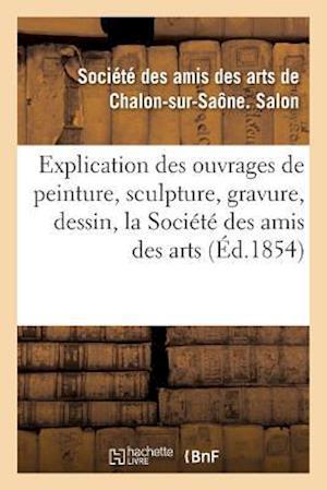 Bog, paperback Explication Des Ouvrages de Peinture, Sculpture, Gravure, Dessin de La Societe Des Amis Des Arts