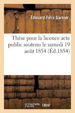 Bog, paperback These Pour La Licence Acte Public Soutenu Le Samedi 19 Aout 1854,