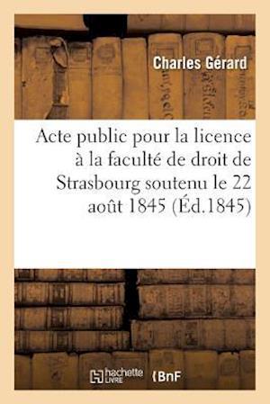 Acte Public Pour La Licence Présenté À La Faculté de Droit de Strasbourg Le Vendredi 22 Aout 1845