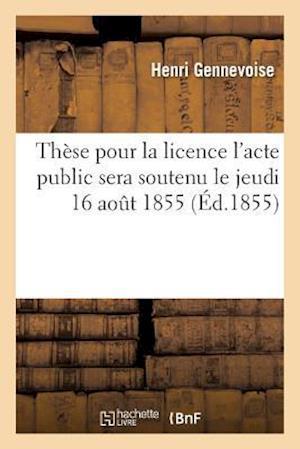Bog, paperback These Pour La Licence L'Acte Public Sera Soutenu Le Jeudi 16 Aout 1855,