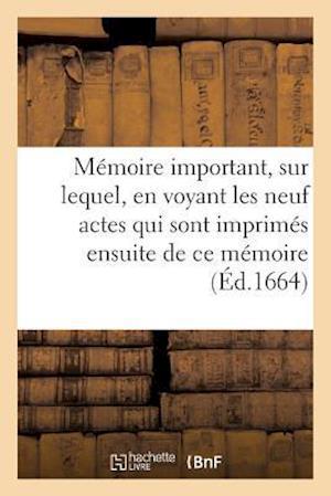 Bog, paperback Memoire Important, Sur Lequel, En Voyant Les Neuf Actes Qui Sont Imprimes Ensuite de Ce Memoire = Ma(c)Moire Important, Sur Lequel, En Voyant Les Neuf