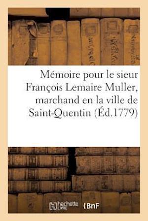Bog, paperback Memoire Pour Le Sieur Francois Lemaire Muller, Marchand En La Ville de Saint-Quentin