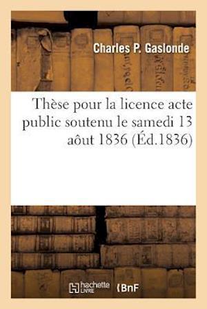 Bog, paperback These Pour La Licence Acte Public Soutenu Le Samedi 13 Aout 1836, = Tha]se Pour La Licence Acte Public Soutenu Le Samedi 13 Aaut 1836, af Charles P. Gaslonde