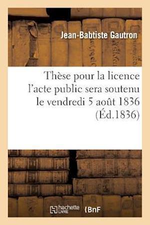 Bog, paperback These Pour La Licence L'Acte Public Sera Soutenu Le Vendredi 5 Aout 1836 = Tha]se Pour La Licence L'Acte Public Sera Soutenu Le Vendredi 5 Aout 1836
