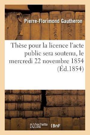 Thèse Pour La Licence l'Acte Public Sera Soutenu, Le Mercredi 22 Novembre 1854,