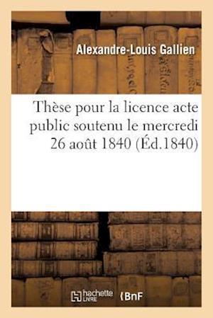 Bog, paperback These Pour La Licence Acte Public Soutenu Le Mercredi 26 Aout 1840,