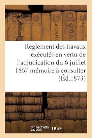 Règlement Des Travaux Exécutés En Vertu de l'Adjudication Du 6 Juillet 1867 Mémoire À Consulter