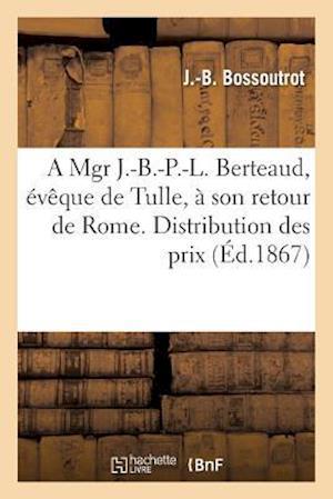 Bog, paperback A Mgr J.-B.-P.-L. Berteaud, Eveque de Tulle, a Son Retour de Rome. Distribution Des Prix af J. -B Bossoutrot
