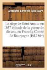 Le Siege de Saint-Amour En 1637 Episode de La Guerre de Dix ANS, En Franche-Comte de Bourgogne af Alexandre Corneille Saint-Marc