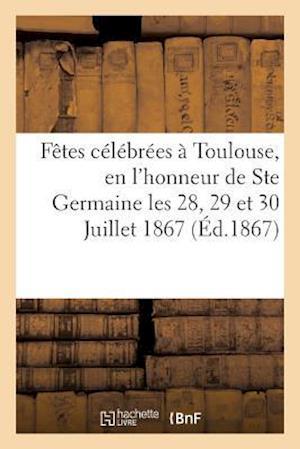 Bog, paperback Relation Des Fetes Celebrees a Toulouse, En L'Honneur de Ste Germaine Les 28, 29 Et 30 Juillet 1867 = Relation Des Faates CA(C)La(c)Bra(c)Es a Toulous af Impr De C. Douladoure