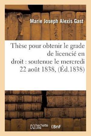 Thèse Pour Obtenir Le Grade de Licencié En Droit Soutenue Le Mercredi 22 Aout 1838