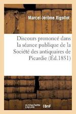 Discours Prononce Dans La Seance Publique de La Societe Des Antiquaires de Picardie af Marcel-Jerome Rigollot
