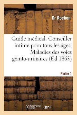 Bog, paperback Guide Medical. Conseiller Intime Pour Tous Les Ages, Maladies Des Voies Genito-Urinaires Partie 1 af Dr Rochon