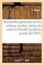 Recherches Generales Sur Les Surfaces Courbes, Suivies de Notes Et D'Etudes Sur Divers Points 1855 af E Roger