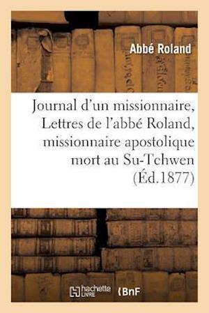 Bog, paperback Journal D'Un Missionnaire, Ou Lettres de L'Abbe Roland, Missionnaire Apostolique Mort Au Su-Tchwen = Journal D'Un Missionnaire, Ou Lettres de L'Abba(c af Roland