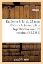 Etude Sur La Loi Du 23 Mars 1855 Sur La Transcription Hypothecaire, Principalement Avec Les Notaires af Roland