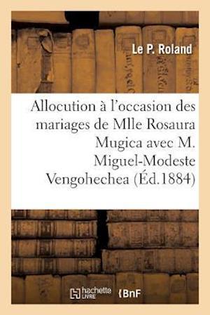 Bog, paperback Allocution A L'Occasion Des Mariages de Mlle Rosaura Mugica Avec M. Miguel-Modeste Vengohechea af Le P. Roland
