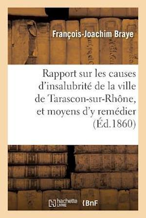 Bog, paperback Rapport Sur Les Causes D'Insalubrite de La Ville de Tarascon-Sur-Rhone, Et Moyens D'y Remedier af Francois-Joachim Braye