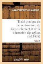 Traite Pratique de la Construction, de L'Ameublement Et de la Decoration Des Eglises Tome 1