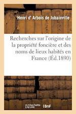 Recherches Sur l'Origine de la Propriété Foncière Et Des Noms de Lieux Habités En France
