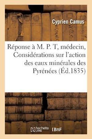 Bog, paperback Reponse A M. P. T., Docteur Medecin, Ou Considerations Sur L'Action Des Eaux Minerales Des Pyrenees = Ra(c)Ponse A M. P. T., Docteur Ma(c)Decin, Ou Co af Cyprien Camus