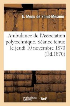 Bog, paperback Ambulance de L'Association Polytechnique. Seance Jeudi 10 Novembre 1870 Au Palais de L'Elysee = Ambulance de L'Association Polytechnique. Sa(c)Ance Je af Menu De Saint-Mesmin-E