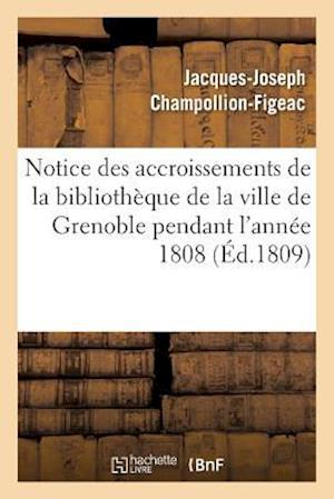 Bog, paperback Notice Des Accroissements de La Bibliotheque de La Ville de Grenoble Pendant L'Annee 1808 af Jacques-Joseph Champollion-Figeac