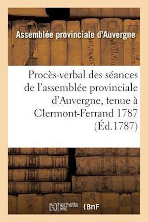Procès-Verbal Des Séances de l'Assemblée Provinciale d'Auvergne, Tenue À Clermont-Ferrand 1787