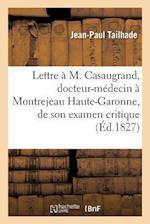 Lettre A M. Casaugrand, Docteur-Medecin a Montrejeau Haute-Garonne, de Son Examen Critique = Lettre A M. Casaugrand, Docteur-Ma(c)Decin a Montrejeau H af Jean-Paul Tailhade