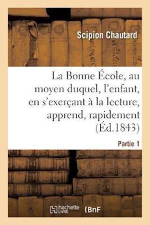 Bog, paperback La Bonne Ecole, Au Moyen Duquel, L'Enfant, En S'Exercant a la Lecture, Apprend, Rapidement Partie 1 af Scipion Chautard