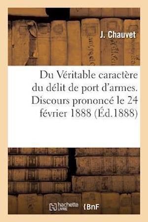 Bog, paperback Du Veritable Caractere Du Delit de Port D'Armes. Discours Prononce Le 24 Fevrier 1888 af J. Chauvet